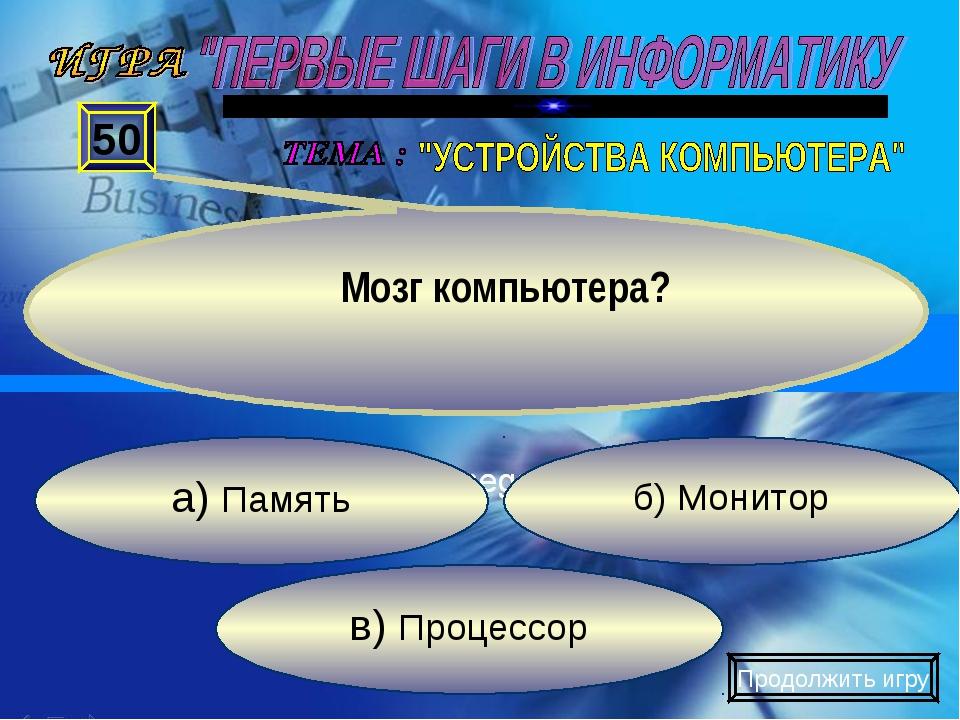в) Процессор б) Монитор а) Память 50 Мозг компьютера? Продолжить игру