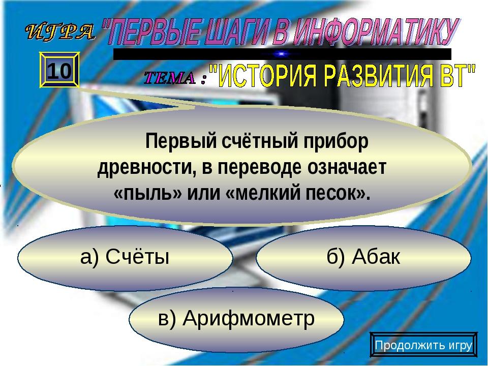 в) Арифмометр б) Абак а) Счёты 10 Первый счётный прибор древности, в переводе...