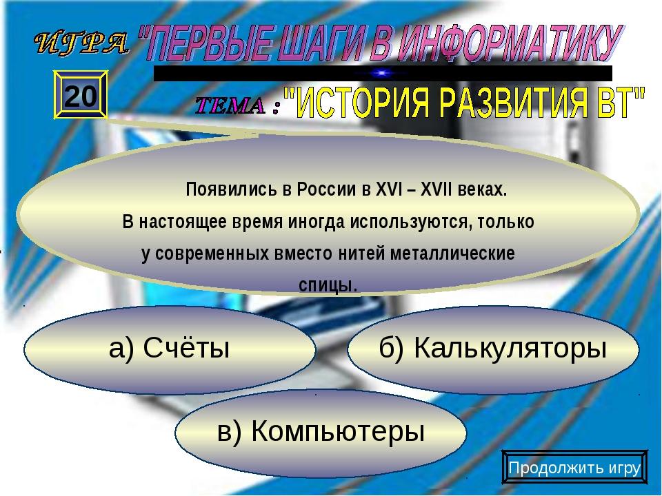 в) Компьютеры б) Калькуляторы а) Счёты 20 Появились в России в XVI – XVII век...