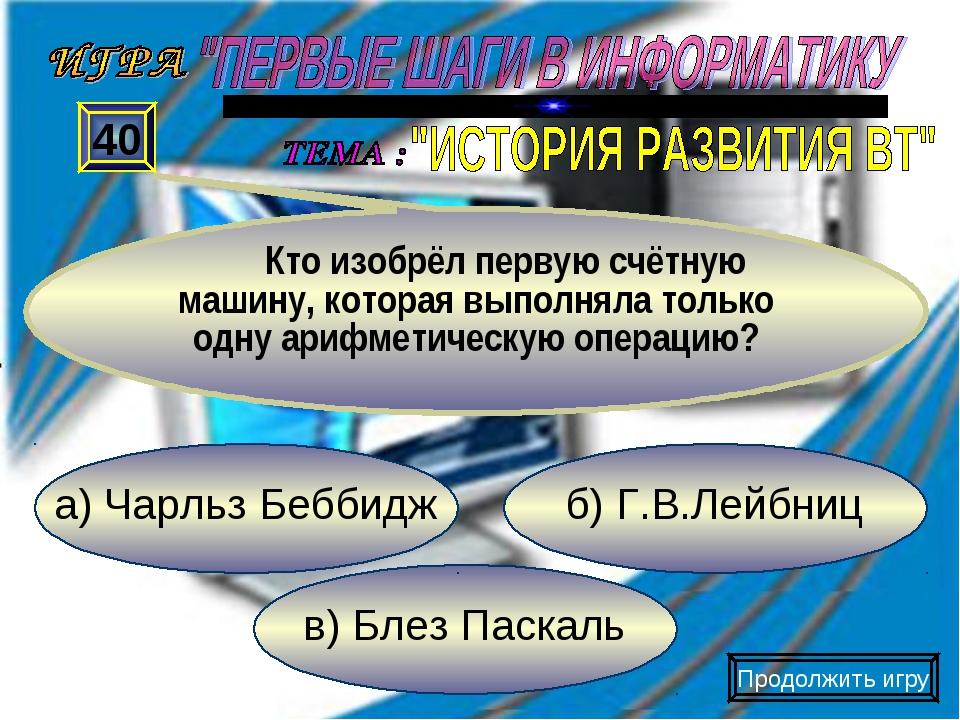 в) Блез Паскаль б) Г.В.Лейбниц а) Чарльз Беббидж 40 Кто изобрёл первую счётну...