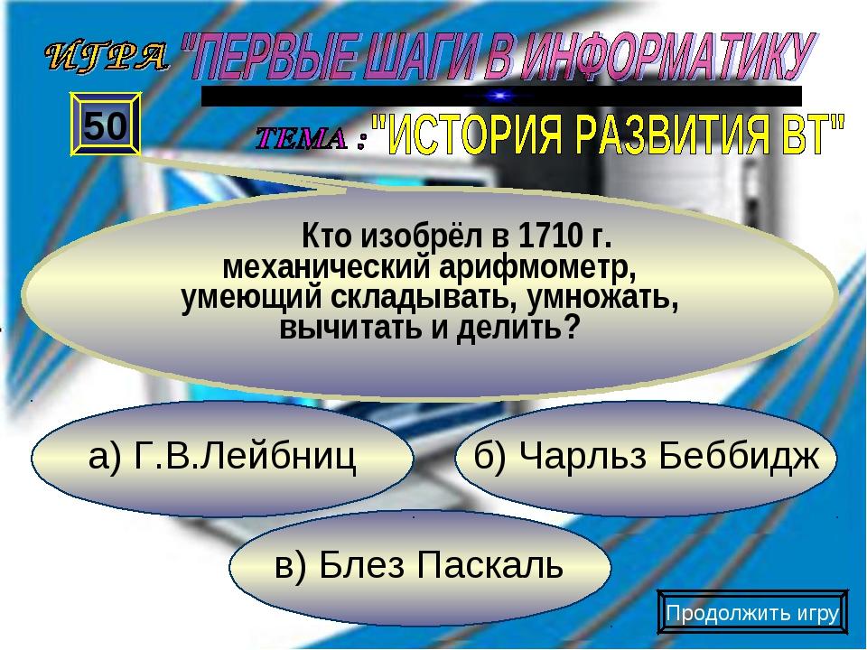 в) Блез Паскаль б) Чарльз Беббидж а) Г.В.Лейбниц 50 Кто изобрёл в 1710 г. мех...