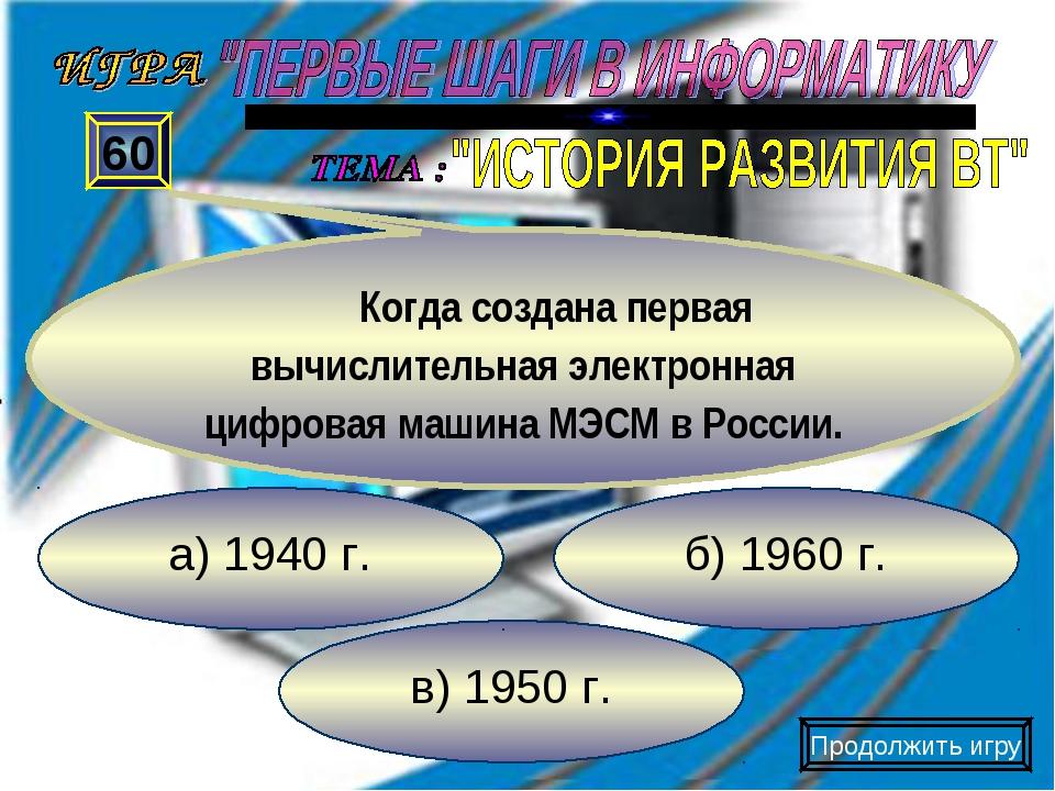 в) 1950 г. б) 1960 г. а) 1940 г. 60 Когда создана первая вычислительная элект...