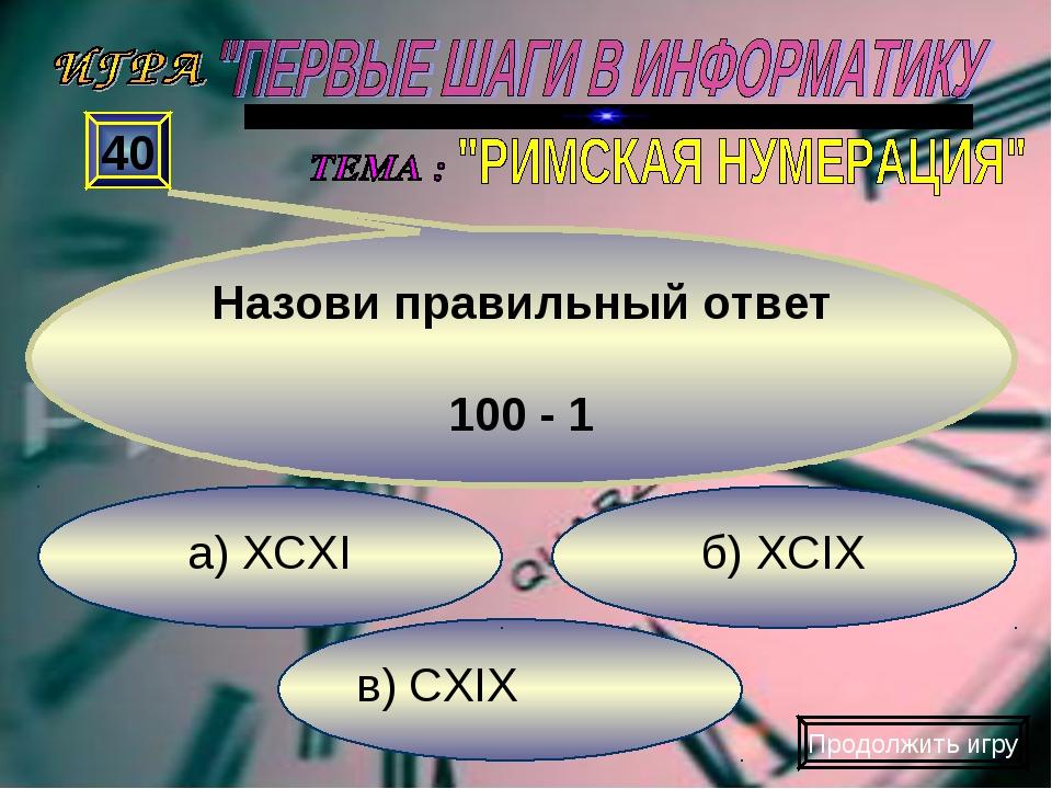 в) CXIX б) XCIX а) XCXI 40 Назови правильный ответ 100 - 1 Продолжить игру