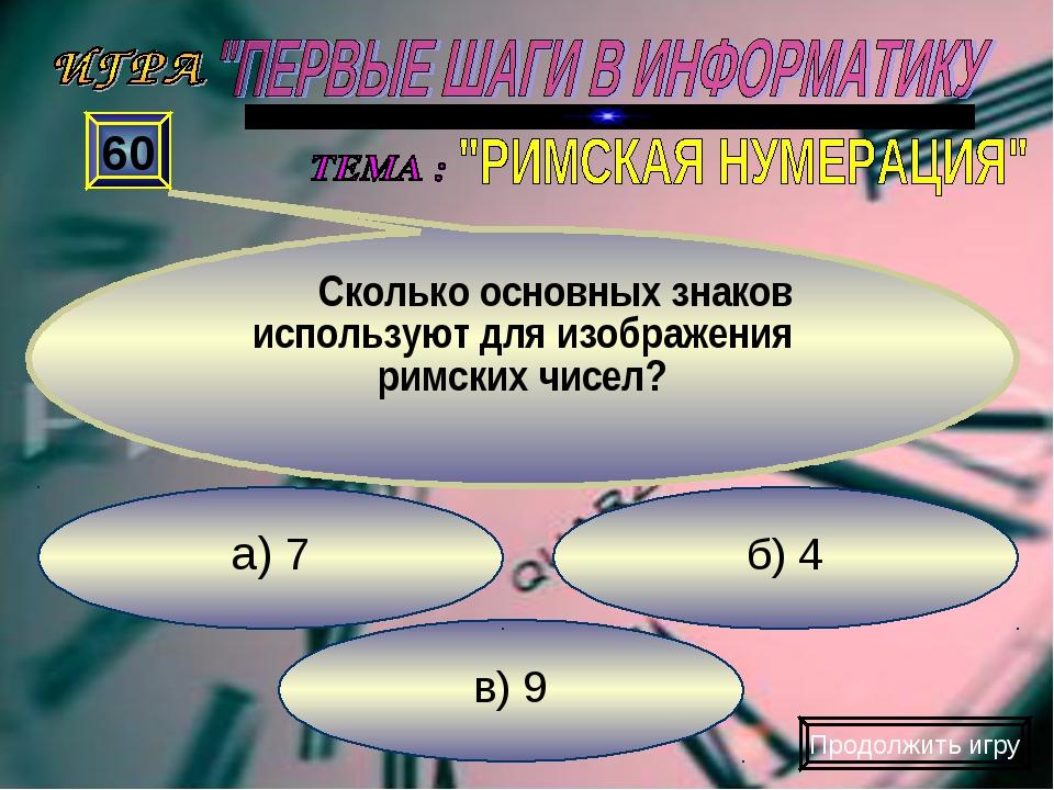 в) 9 б) 4 а) 7 60 Сколько основных знаков используют для изображения римских...