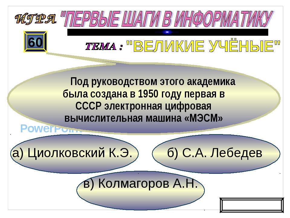 в) Колмагоров А.Н. б) С.А. Лебедев а) Циолковский К.Э. 60 Под руководством эт...
