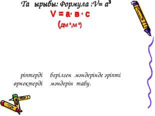 Тақырыбы: Формула :V= а³ V = a· в · c (дм ³,м ³) Әріптердің берілген мәндері