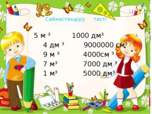 Сәйкестендіру тесті 5 м ³ 1000 дм³ 4 дм ³ 9000000 см³ 9 м ³ 4000см ³ 7 м³ 70