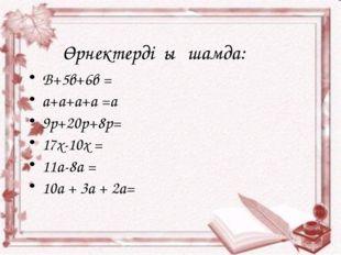 Өрнектерді ықшамда: В+5в+6в = a+a+a+a =a 9p+20p+8p= 17x-10x = 11a-8a = 10a +