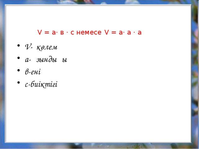 V = a· в · c немесе V = a· а · а V- көлем а-ұзындығы в-ені с-биіктігі
