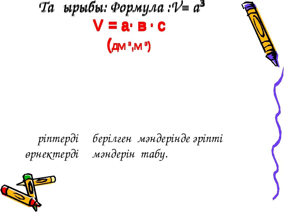 Тақырыбы: Формула :V= а³ V = a· в · c (дм ³,м ³) Әріптердің берілген мәндері...