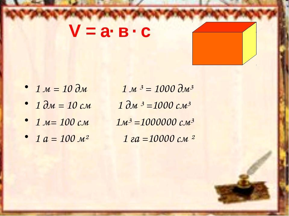 V = a· в · c 1 м = 10 дм 1 м ³ = 1000 дм³ 1 дм = 10 см 1 дм ³ =1000 см³ 1 м=...