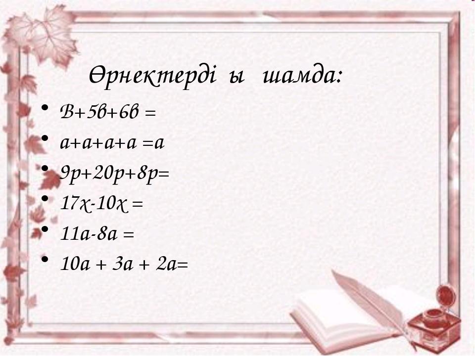 Өрнектерді ықшамда: В+5в+6в = a+a+a+a =a 9p+20p+8p= 17x-10x = 11a-8a = 10a +...