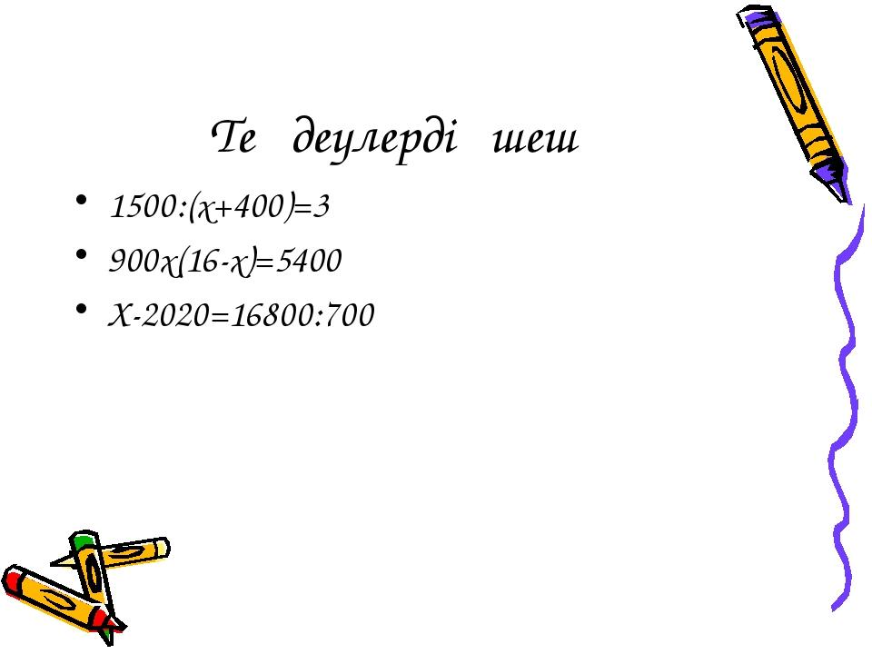 Теңдеулерді шеш 1500:(х+400)=3 900х(16-х)=5400 Х-2020=16800:700