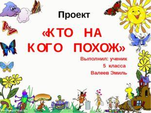 Проект «КТО НА КОГО ПОХОЖ» Выполнил: ученик 5 класса Валеев Эмиль ProPowerPoi