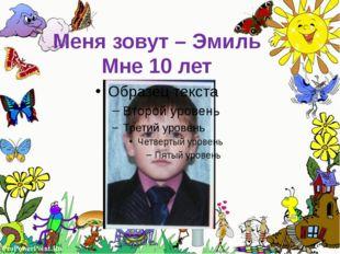 Меня зовут – Эмиль Мне 10 лет ProPowerPoint.Ru