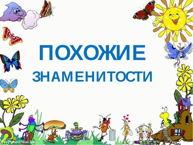 ПОХОЖИЕ ЗНАМЕНИТОСТИ ProPowerPoint.Ru