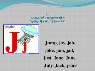Jj поскорей запоминай – букву Jj как [dʒ] читай! Jump, joy, job, joke, jam, j