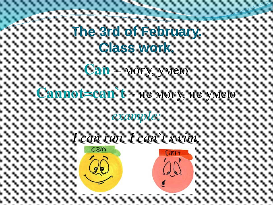 The 3rd of February. Class work. Can – могу, умею Cannot=can`t – не могу, не...