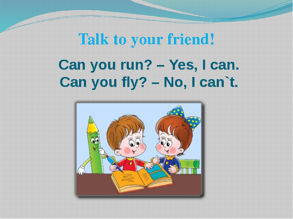 Can you run? – Yes, I can. Can you fly? – No, I can`t. Talk to your friend!