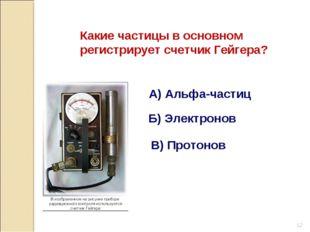 Какие частицы в основном регистрирует счетчик Гейгера? А) Альфа-частиц Б) Эле