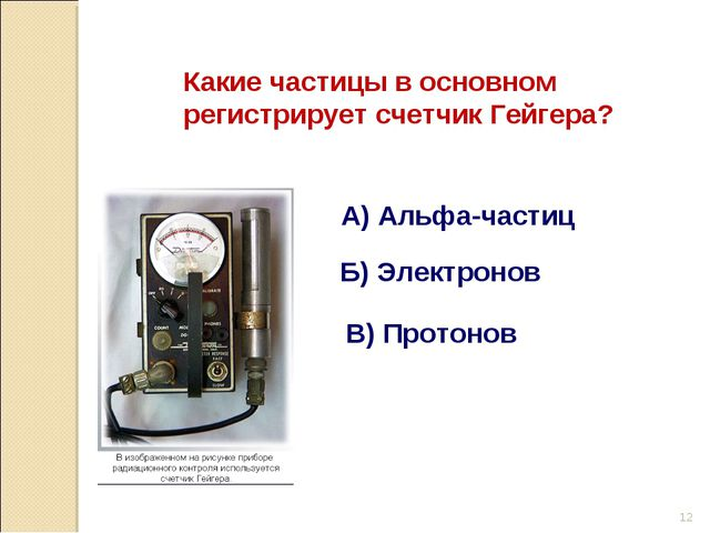 Какие частицы в основном регистрирует счетчик Гейгера? А) Альфа-частиц Б) Эле...