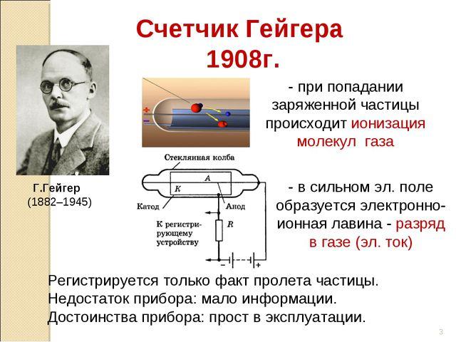 Г.Гейгер (1882–1945) Счетчик Гейгера 1908г. - при попадании заряженной частиц...