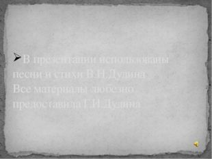 В презентации использованы песни и стихи В.Н.Дудина Все материалы любезно пре