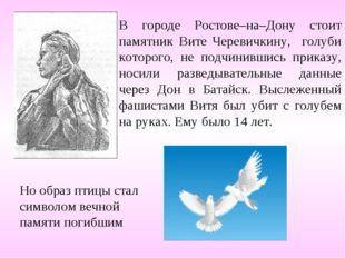 В городе Ростове–на–Дону стоит памятник Вите Черевичкину, голуби которого, не