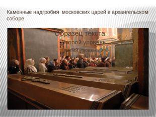 Каменные надгробия московских царей в архангельском соборе