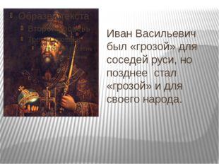 Иван Васильевич был «грозой» для соседей руси, но позднее стал «грозой» и для