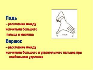 Пядь – расстояние между кончиками большого пальца и мизинца Вершок – расстоя