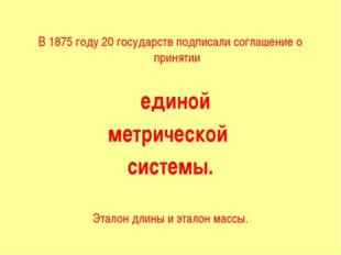 В 1875 году 20 государств подписали соглашение о принятии единой метрической