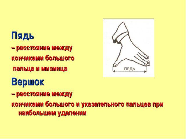 Пядь – расстояние между кончиками большого пальца и мизинца Вершок – расстоя...