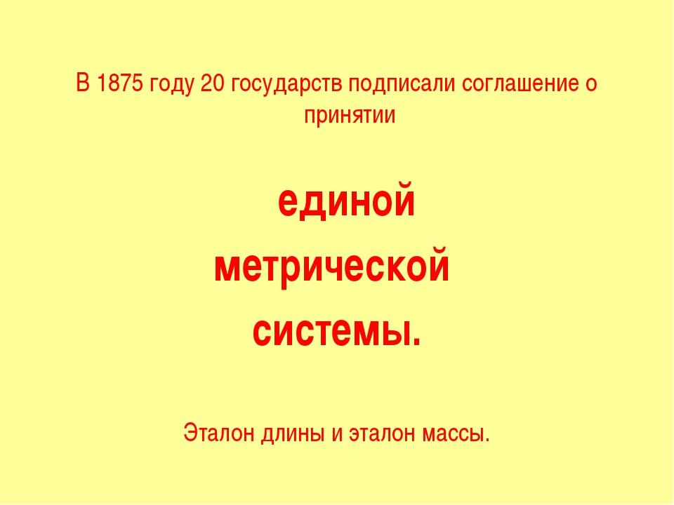 В 1875 году 20 государств подписали соглашение о принятии единой метрической...