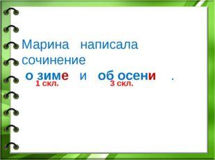 Марина написала сочинение о зиме и об осени . 1 скл. 3 скл.