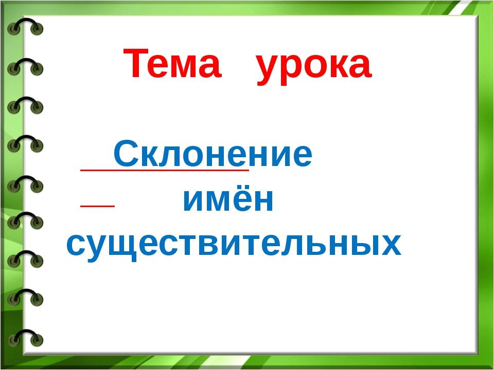 Тема урока Склонение имён существительных ____________