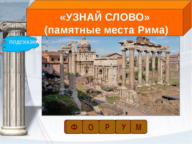 ПОДСКАЗКА Ф «УЗНАЙ СЛОВО» (памятные места Рима) У Р О Ф М