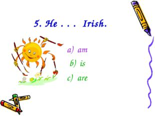 5. He . . . Irish. am is are