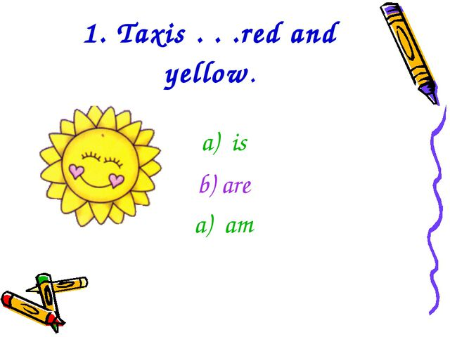1. Taxis . . .red and yellow. is b) are am