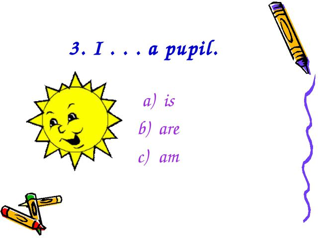 3. I . . . a pupil. is are am