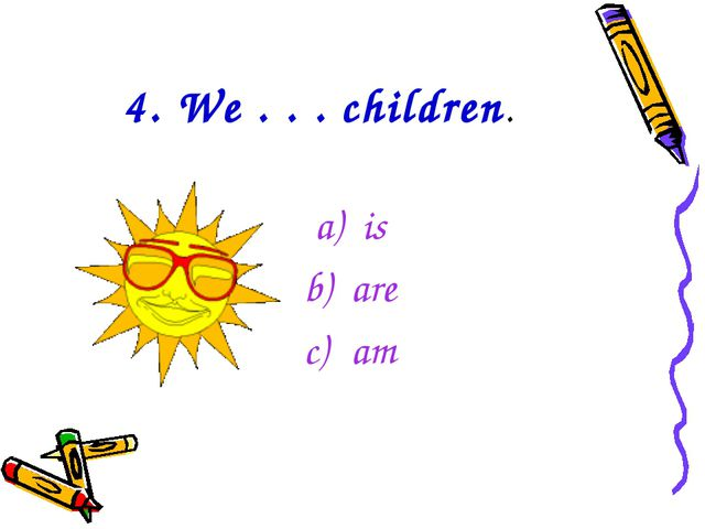 4. We . . . children. is are am