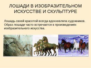 ЛОШАДИ В ИЗОБРАЗИТЕЛЬНОМ ИСКУССТВЕ И СКУЛЬПТУРЕ Лошадь своей красотой всегда