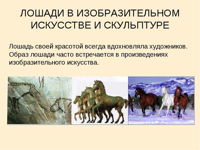 ЛОШАДИ В ИЗОБРАЗИТЕЛЬНОМ ИСКУССТВЕ И СКУЛЬПТУРЕ Лошадь своей красотой всегда...