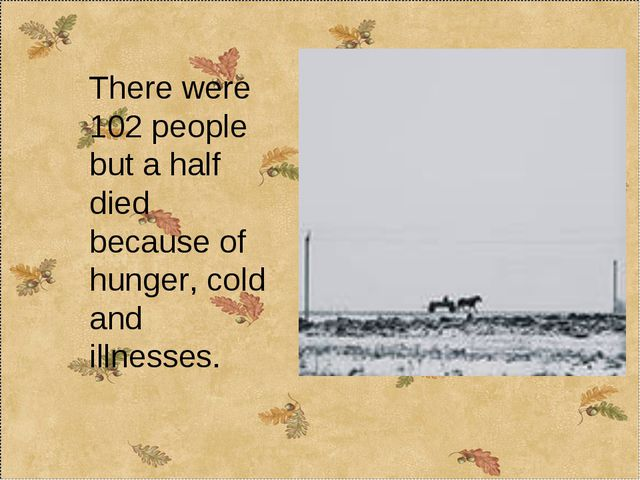 There were 102 people but a half died because of hunger, cold and illnesses.