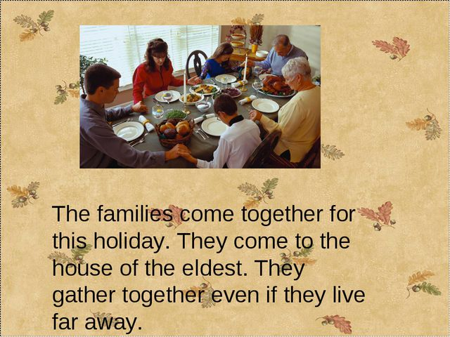 The families come together for this holiday. They come to the house of the el...