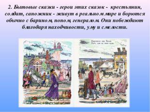 2. Бытовые сказки - герои этих сказок - крестьянин, солдат, сапожник - живут