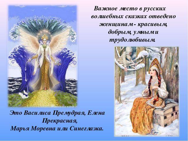 Важное место в русских волшебных сказках отведено женщинам - красивым, добрым...