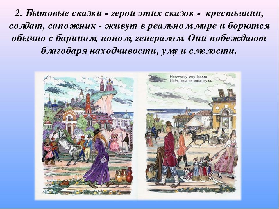 2. Бытовые сказки - герои этих сказок - крестьянин, солдат, сапожник - живут...