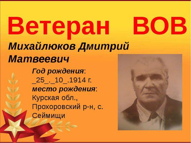 Ветеран ВОВ Михайлюков Дмитрий Матвеевич Год рождения: _25_._10_.1914г. м...