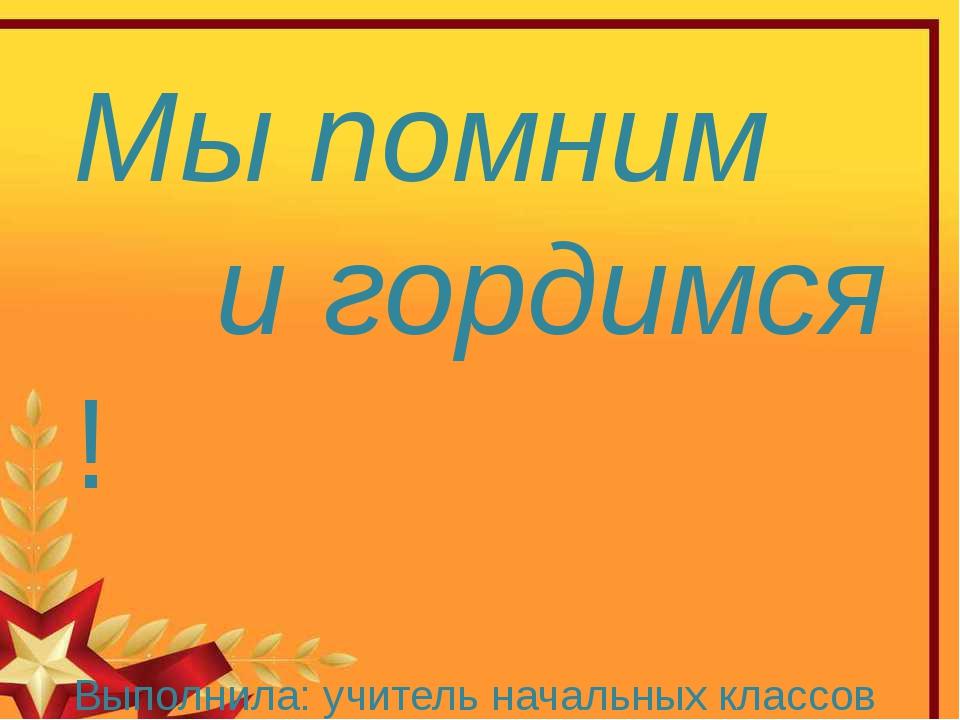 Мы помним и гордимся ! Выполнила: учитель начальных классов МОУ «Дальнинская...
